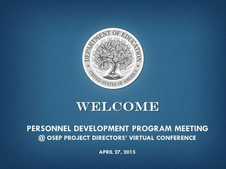 WELCOME WELCOME PERSONNEL DEVELOPMENT PROGRAM OSEP PROJECT DIRECTORS' VIRTUAL CONFERENCE APRIL 27, 2015.