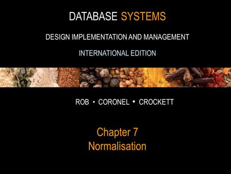 1 DATABASE SYSTEMS DESIGN IMPLEMENTATION AND MANAGEMENT INTERNATIONAL EDITION ROB CORONEL CROCKETT Chapter 7 Normalisation.