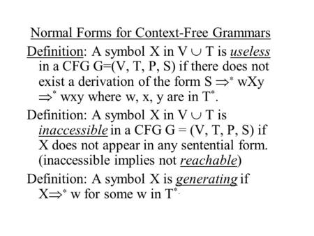 Normal Forms for Context-Free Grammars Definition: A symbol X in V  T is useless in a CFG G=(V, T, P, S) if there does not exist a derivation of the form.