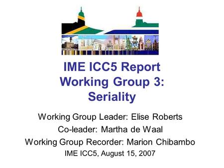 IME ICC5 Report Working Group 3: Seriality Working Group Leader: Elise Roberts Co-leader: Martha de Waal Working Group Recorder: Marion Chibambo IME ICC5,