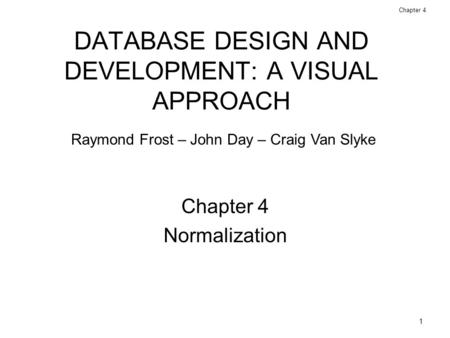 1 Database Design and Development: A Visual Approach © 2006 Prentice Hall Chapter 4 DATABASE DESIGN AND DEVELOPMENT: A VISUAL APPROACH Chapter 4 Normalization.