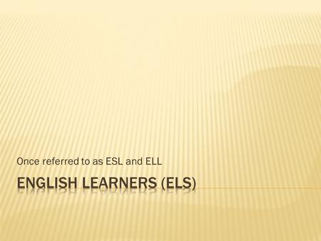 Once referred to as ESL and ELL. Level 1 Starting Level 2 Emerging Level 3 Developing Level 4 Expanding Level 5 Bridging English Learners can (understand/use):
