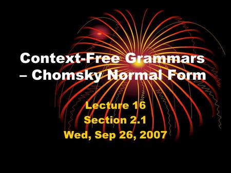 Context-Free Grammars – Chomsky Normal Form Lecture 16 Section 2.1 Wed, Sep 26, 2007.