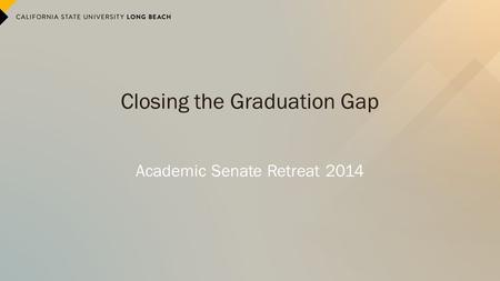 Closing the Graduation Gap Academic Senate Retreat 2014.