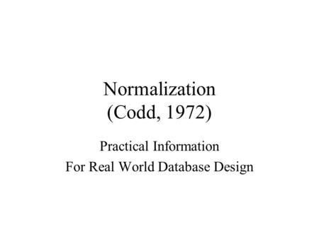 Normalization (Codd, 1972) Practical Information For Real World Database Design.
