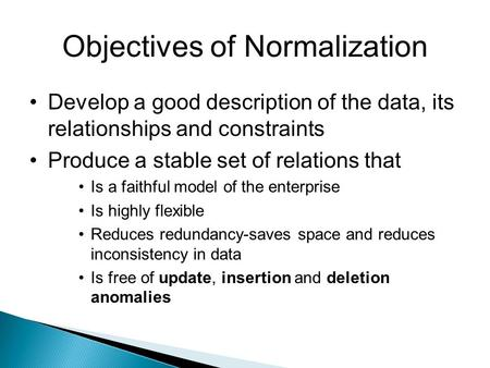 Objectives of Normalization Develop a good description of the data, its relationships and constraints Produce a stable set of relations that Is a faithful.