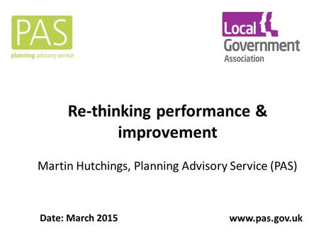 Re-thinking performance & improvement Martin Hutchings, Planning Advisory Service (PAS) Date: March 2015 www.pas.gov.uk.