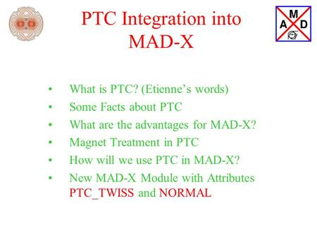 PTC Integration into MAD-X What is PTC? (Etienne's words) Some Facts about PTC What are the advantages for MAD-X? Magnet Treatment in PTC How will we use.