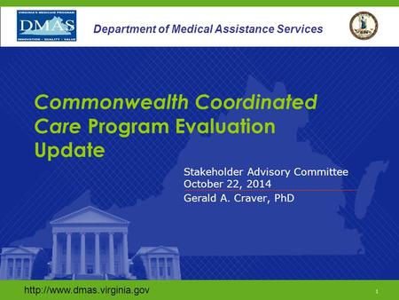 1 Department of Medical Assistance Services Stakeholder Advisory Committee October 22, 2014 Gerald A. Craver, PhD