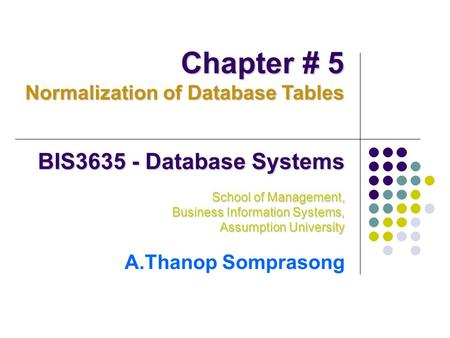 BIS3635 - Database Systems School of Management, Business Information Systems, Assumption University A.Thanop Somprasong Chapter # 5 Normalization of Database.