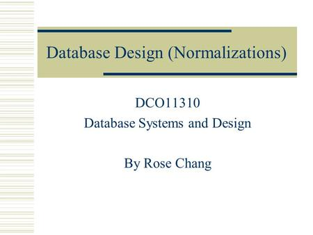 Database Design (Normalizations) DCO11310 Database Systems and Design By Rose Chang.