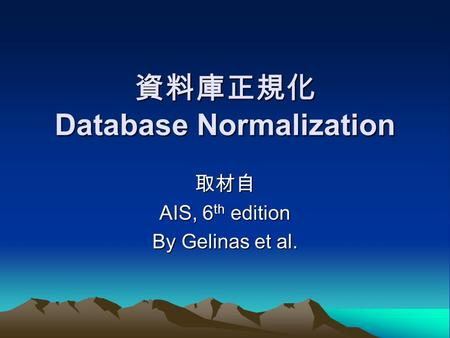 資料庫正規化 Database Normalization 取材自 AIS, 6 th edition By Gelinas et al.