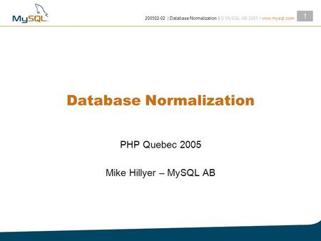 2005­02-02 | Database Normalization | © MySQL AB 2005 | www.mysql.com 1 Database Normalization PHP Quebec 2005 Mike Hillyer – MySQL AB.