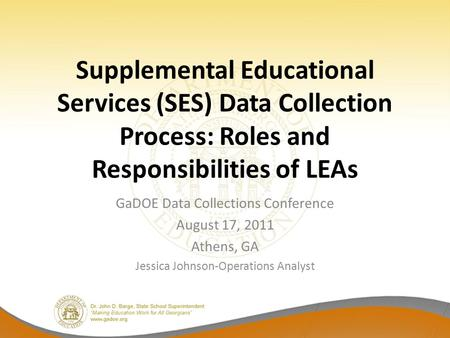 Supplemental Educational Services (SES) Data Collection Process: Roles and Responsibilities of LEAs GaDOE Data Collections Conference August 17, 2011 Athens,