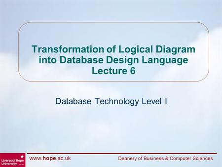 Www.hope.ac.uk Deanery of Business & Computer Sciences Transformation of Logical Diagram into Database Design Language Lecture 6 Database Technology Level.
