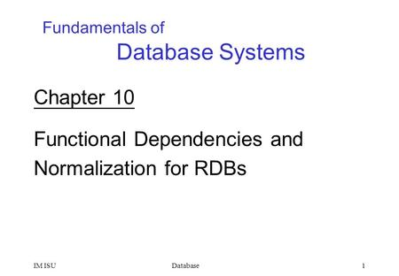 DatabaseIM ISU1 Chapter 10 Functional Dependencies and Normalization for RDBs Fundamentals of Database Systems.
