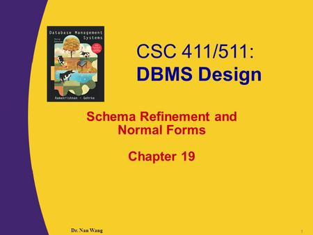 CSC 411/511: DBMS Design Dr. Nan Wang 1 Schema Refinement and Normal Forms Chapter 19.