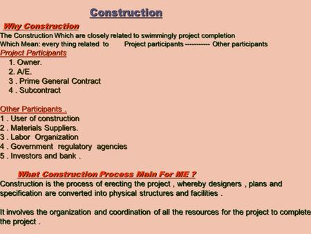 Construction Why Construction The Construction Which are closely related to swimmingly project completion Which Mean: every thing related to Project participants.
