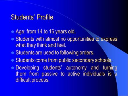 Students' Profile Age: from 14 to 16 years old. Students with almost no opportunities to express what they think and feel. Students are used to following.