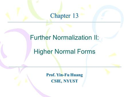 Further Normalization II: Higher Normal Forms Prof. Yin-Fu Huang CSIE, NYUST Chapter 13.