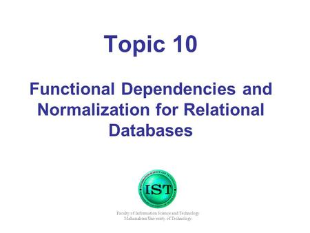 Topic 10 Functional Dependencies and Normalization for Relational Databases Faculty of Information Science and Technology Mahanakorn University of Technology.