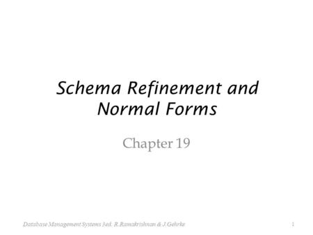 Schema Refinement and Normal Forms Chapter 19 1 Database Management Systems 3ed, R.Ramakrishnan & J.Gehrke.