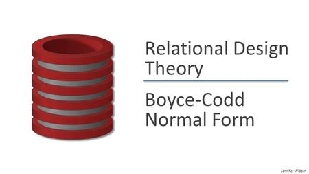 Jennifer Widom Relational Design Theory Boyce-Codd Normal Form.