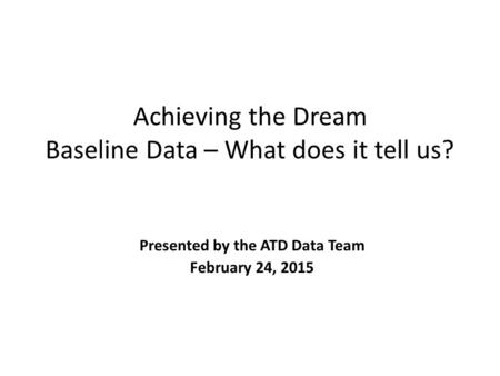 Achieving the Dream Baseline Data – What does it tell us? Presented by the ATD Data Team February 24, 2015.