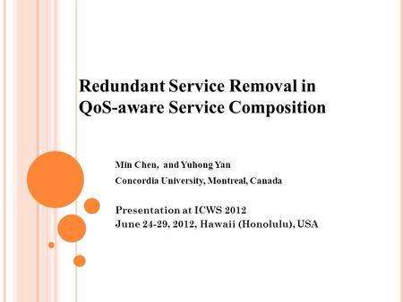 Min Chen, and Yuhong Yan Concordia University, Montreal, Canada Presentation at ICWS 2012 June 24-29, 2012, Hawaii (Honolulu), USA Redundant Service Removal.
