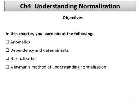 In this chapter, you learn about the following: ❑ Anomalies ❑ Dependency and determinants ❑ Normalization ❑ A layman's method of understanding normalization.
