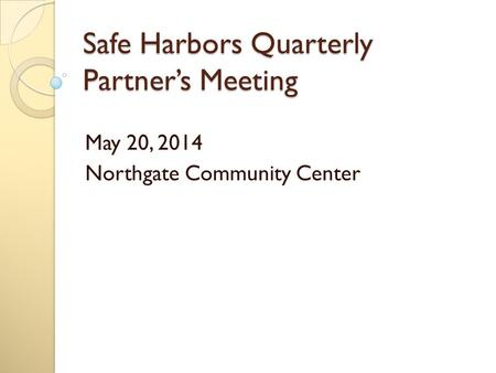 Safe Harbors Quarterly Partner's Meeting May 20, 2014 Northgate Community Center.