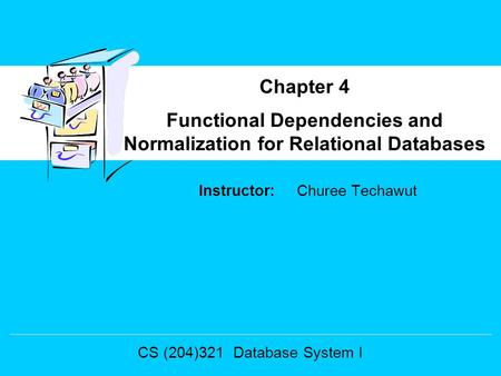 Instructor: Churee Techawut Functional Dependencies and Normalization for Relational Databases Chapter 4 CS (204)321 Database System I.