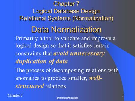 Chapter 7 1 Database Principles Data Normalization Primarily a tool to validate and improve a logical design so that it satisfies certain constraints that.