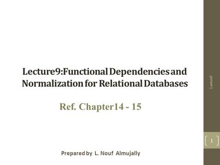 Lecture9:Functional Dependencies and Normalization for Relational Databases Prepared by L. Nouf Almujally Ref. Chapter14 - 15 Lecture9 1.