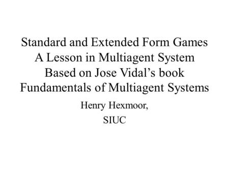 Standard and Extended Form Games A Lesson in Multiagent System Based on Jose Vidal's book Fundamentals of Multiagent Systems Henry Hexmoor, SIUC.