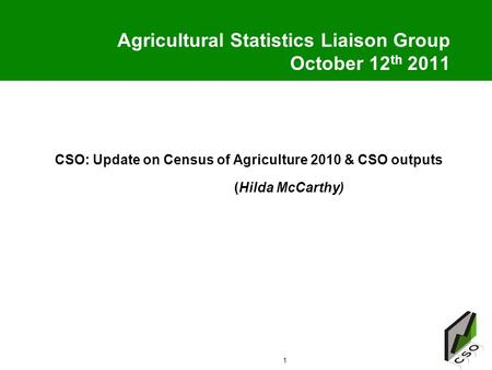 1 Agricultural Statistics Liaison Group October 12 th 2011 CSO: Update on Census of Agriculture 2010 & CSO outputs (Hilda McCarthy)