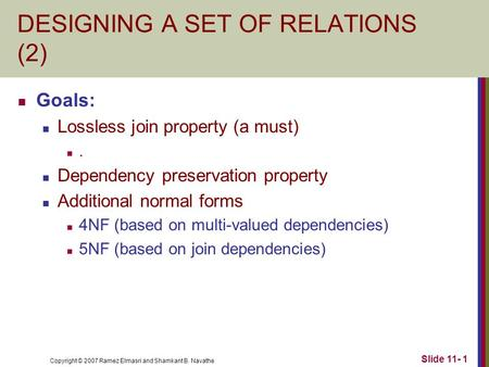 Copyright © 2007 Ramez Elmasri and Shamkant B. Navathe Slide 11- 1 DESIGNING A SET OF RELATIONS (2) Goals: Lossless join property (a must). Dependency.