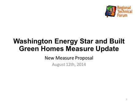 Washington Energy Star and Built Green Homes Measure Update New Measure Proposal August 12th, 2014 1.