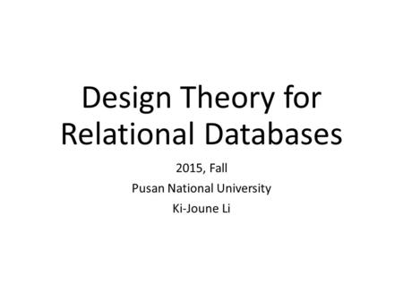 Design Theory for Relational Databases 2015, Fall Pusan National University Ki-Joune Li.