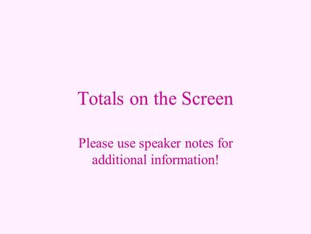 Totals on the Screen Please use speaker notes for additional information!