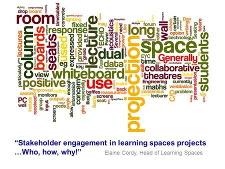 """Stakeholder engagement in learning spaces projects …Who, how, why!"" Elaine Cordy, Head of Learning Spaces."