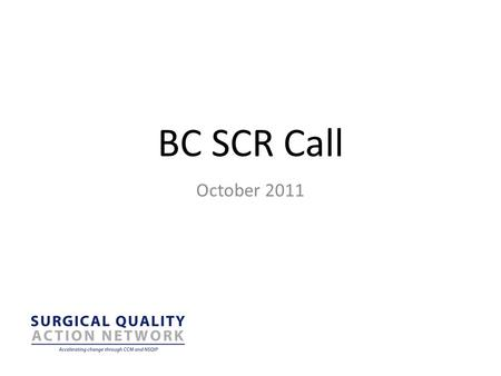 "BC SCR Call October 2011. Outline BC NSQIP Update Tips and Tricks Royal Inland Hospital ""How are we doing?"" November Meeting."