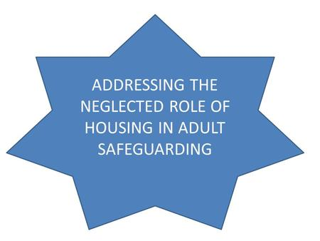 ADDRESSING THE NEGLECTED ROLE OF HOUSING IN ADULT SAFEGUARDING.