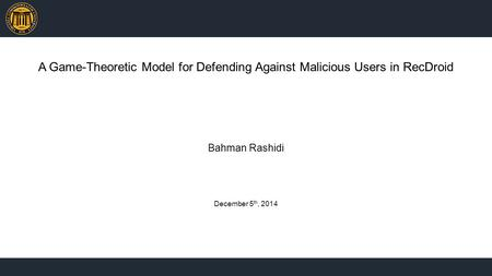 A Game-Theoretic Model for Defending Against Malicious Users in RecDroid Bahman Rashidi December 5 th, 2014.