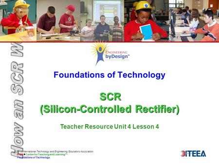 SCR (Silicon-Controlled Rectifier) Foundations of Technology SCR (Silicon-Controlled Rectifier) © 2013 International Technology and Engineering Educators.