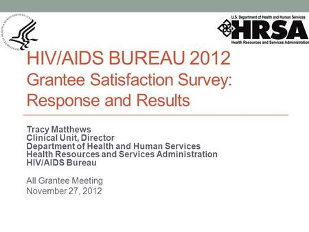 HIV/AIDS BUREAU 2012 Grantee Satisfaction Survey: Response and Results Tracy Matthews Clinical Unit, Director Department of Health and Human Services Health.