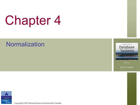 Copyright © 2007 Ramez Elmasri and Shamkant B. Navathe Chapter 4 Normalization.