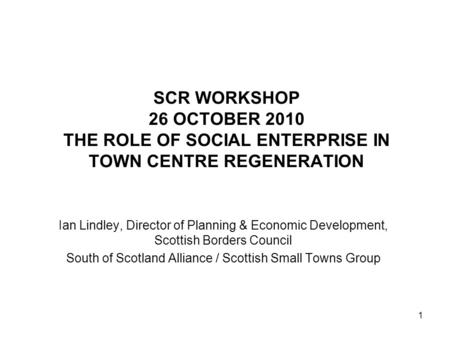 1 SCR WORKSHOP 26 OCTOBER 2010 THE ROLE OF SOCIAL ENTERPRISE IN TOWN CENTRE REGENERATION Ian Lindley, Director of Planning & Economic Development, Scottish.