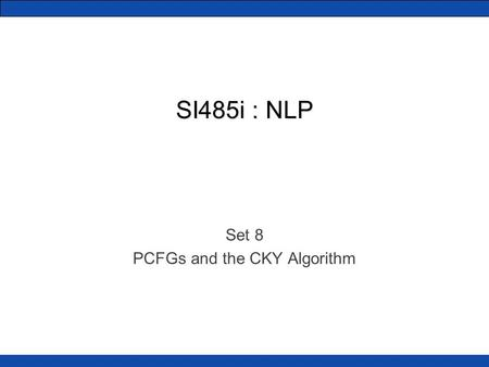 SI485i : NLP Set 8 PCFGs and the CKY Algorithm. PCFGs We saw how CFGs can model English (sort of) Probabilistic CFGs put weights on the production rules.