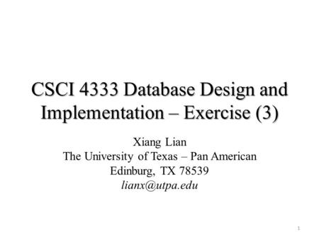 CSCI 4333 Database Design and Implementation – Exercise (3) Xiang Lian The University of Texas – Pan American Edinburg, TX 78539 1.